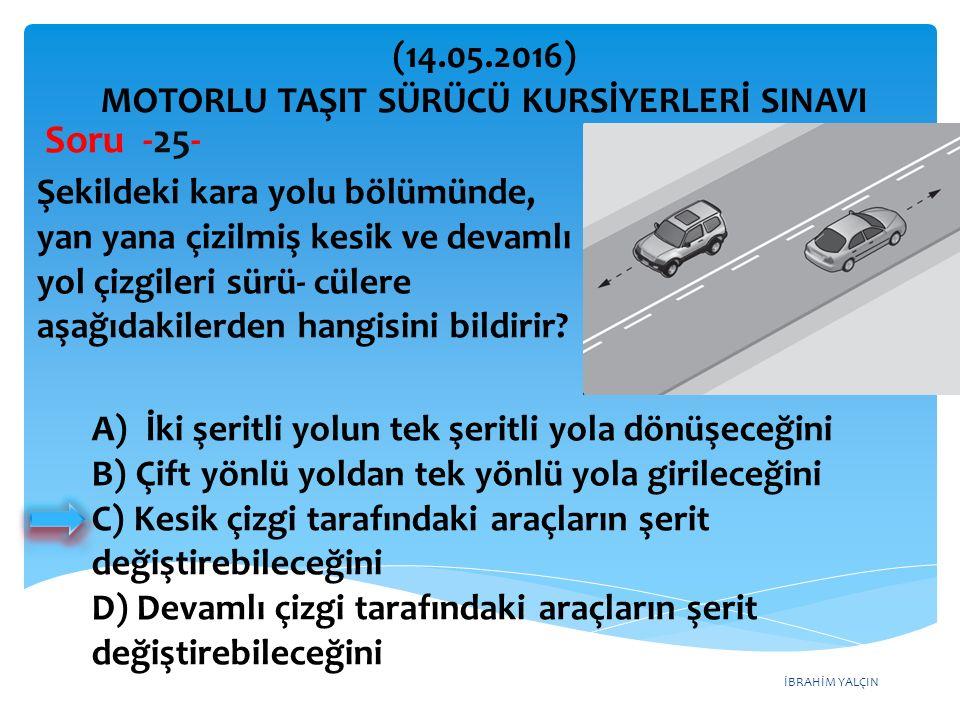 İBRAHİM YALÇIN A)İki şeritli yolun tek şeritli yola dönüşeceğini B) Çift yönlü yoldan tek yönlü yola girileceğini C) Kesik çizgi tarafındaki araçların şerit değiştirebileceğini D) Devamlı çizgi tarafındaki araçların şerit değiştirebileceğini (14.05.2016) MOTORLU TAŞIT SÜRÜCÜ KURSİYERLERİ SINAVI Soru -25- Şekildeki kara yolu bölümünde, yan yana çizilmiş kesik ve devamlı yol çizgileri sürü- cülere aşağıdakilerden hangisini bildirir?