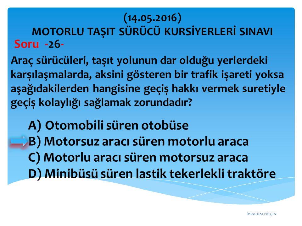 İBRAHİM YALÇIN A)Otomobili süren otobüse B) Motorsuz aracı süren motorlu araca C) Motorlu aracı süren motorsuz araca D) Minibüsü süren lastik tekerlekli traktöre (14.05.2016) MOTORLU TAŞIT SÜRÜCÜ KURSİYERLERİ SINAVI Soru -26- Araç sürücüleri, taşıt yolunun dar olduğu yerlerdeki karşılaşmalarda, aksini gösteren bir trafik işareti yoksa aşağıdakilerden hangisine geçiş hakkı vermek suretiyle geçiş kolaylığı sağlamak zorundadır?