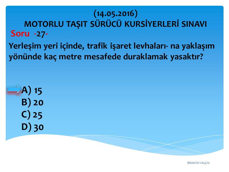 İBRAHİM YALÇIN A)15 B) 20 C) 25 D) 30 (14.05.2016) MOTORLU TAŞIT SÜRÜCÜ KURSİYERLERİ SINAVI Soru -27- Yerleşim yeri içinde, trafik işaret levhaları- na yaklaşım yönünde kaç metre mesafede duraklamak yasaktır?