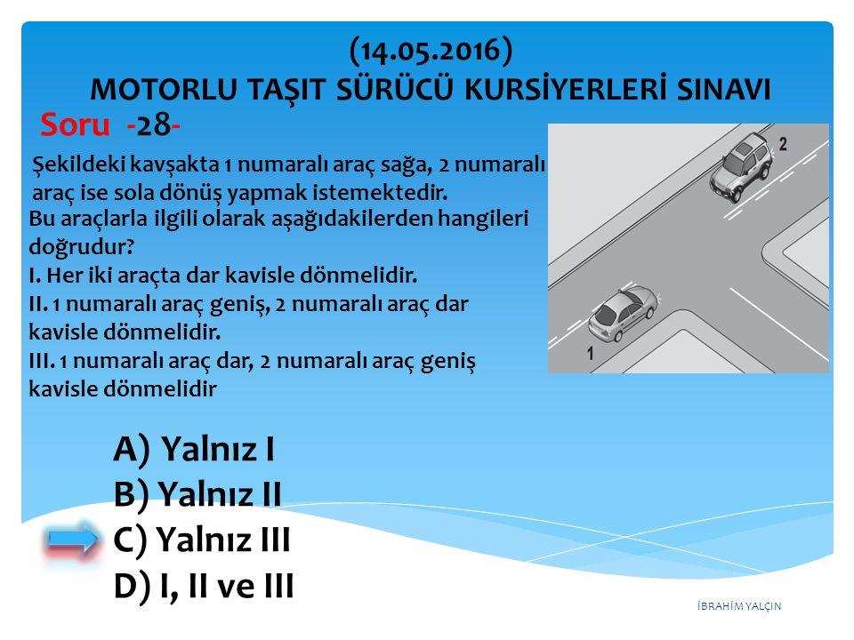 İBRAHİM YALÇIN A)Yalnız I B) Yalnız II C) Yalnız III D) I, II ve III (14.05.2016) MOTORLU TAŞIT SÜRÜCÜ KURSİYERLERİ SINAVI Soru -28- Şekildeki kavşakta 1 numaralı araç sağa, 2 numaralı araç ise sola dönüş yapmak istemektedir.