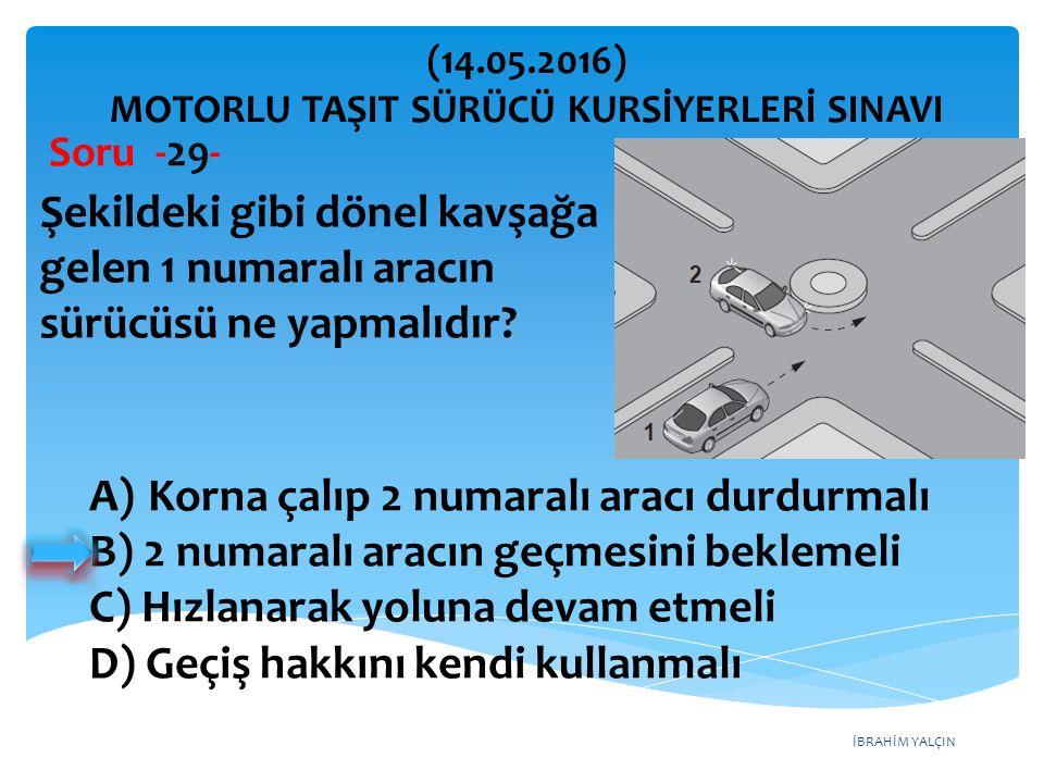 İBRAHİM YALÇIN A)Korna çalıp 2 numaralı aracı durdurmalı B) 2 numaralı aracın geçmesini beklemeli C) Hızlanarak yoluna devam etmeli D) Geçiş hakkını kendi kullanmalı (14.05.2016) MOTORLU TAŞIT SÜRÜCÜ KURSİYERLERİ SINAVI Soru -29- Şekildeki gibi dönel kavşağa gelen 1 numaralı aracın sürücüsü ne yapmalıdır?
