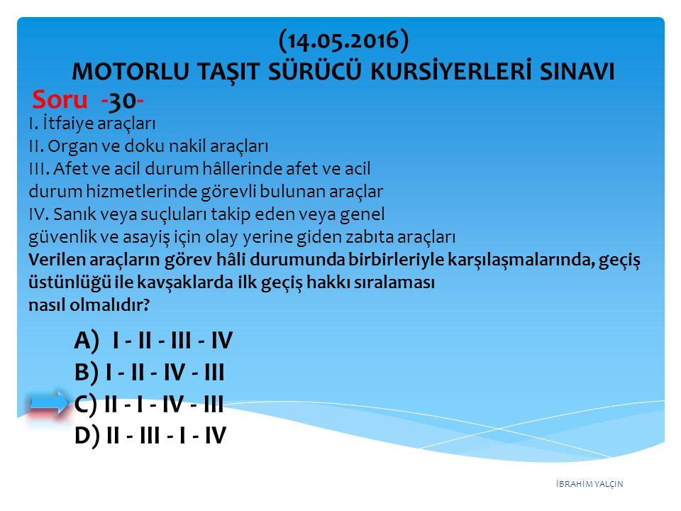 İBRAHİM YALÇIN A)I - II - III - IV B) I - II - IV - III C) II - I - IV - III D) II - III - I - IV (14.05.2016) MOTORLU TAŞIT SÜRÜCÜ KURSİYERLERİ SINAVI Soru -30- I.