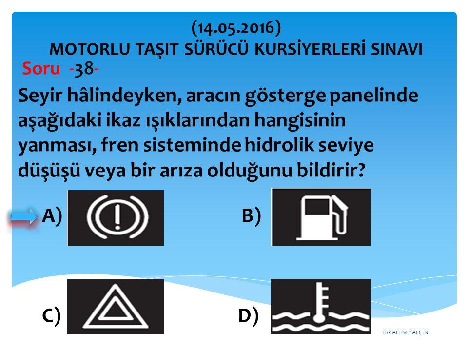 İBRAHİM YALÇIN A) B) C) D) (14.05.2016) MOTORLU TAŞIT SÜRÜCÜ KURSİYERLERİ SINAVI Soru -38- Seyir hâlindeyken, aracın gösterge panelinde aşağıdaki ikaz ışıklarından hangisinin yanması, fren sisteminde hidrolik seviye düşüşü veya bir arıza olduğunu bildirir?