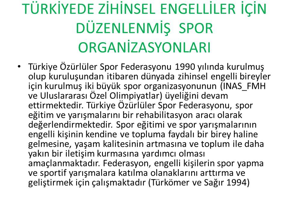 TÜRKİYEDE ZİHİNSEL ENGELLİLER İÇİN DÜZENLENMİŞ SPOR ORGANİZASYONLARI Türkiye Özürlüler Spor Federasyonu 1990 yılında kurulmuş olup kuruluşundan itibaren dünyada zihinsel engelli bireyler için kurulmuş iki büyük spor organizasyonunun (INAS_FMH ve Uluslararası Özel Olimpiyatlar) üyeliğini devam ettirmektedir.