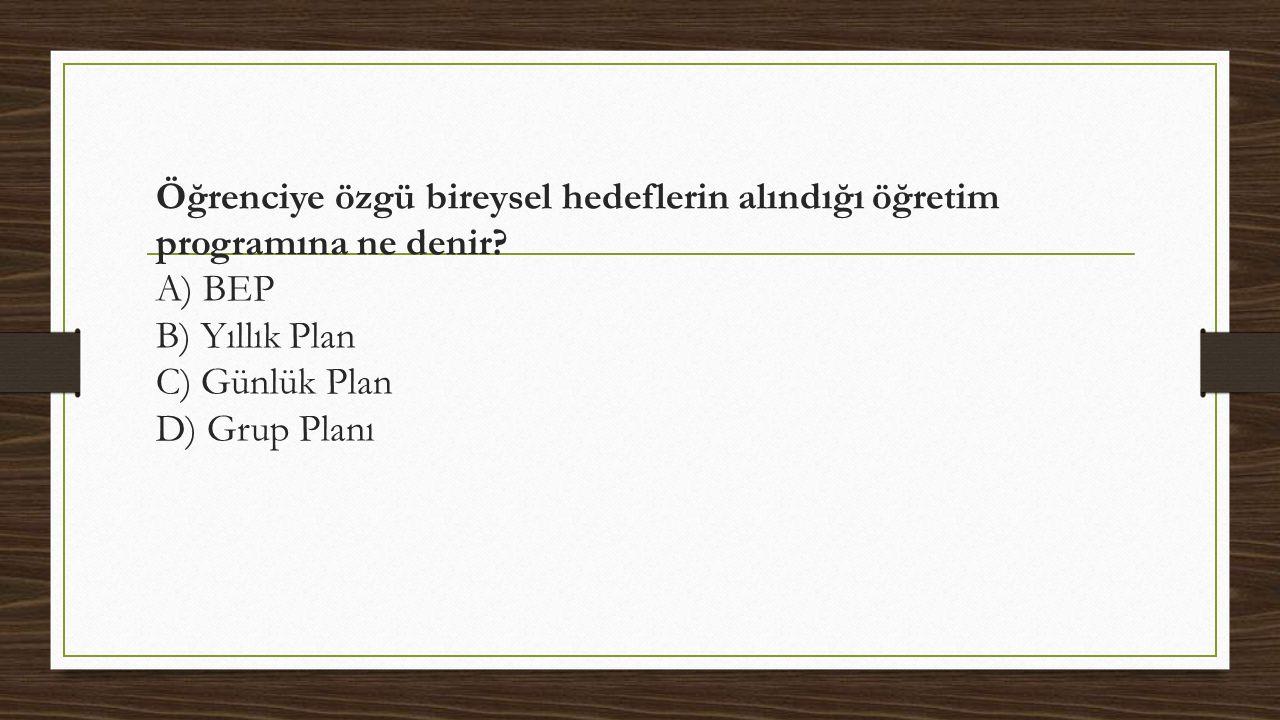 Öğrenciye özgü bireysel hedeflerin alındığı öğretim programına ne denir? A) BEP B) Yıllık Plan C) Günlük Plan D) Grup Planı