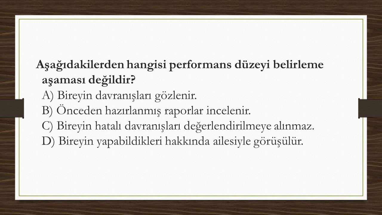 Aşağıdakilerden hangisi performans düzeyi belirleme aşaması değildir? A) Bireyin davranışları gözlenir. B) Önceden hazırlanmış raporlar incelenir. C)