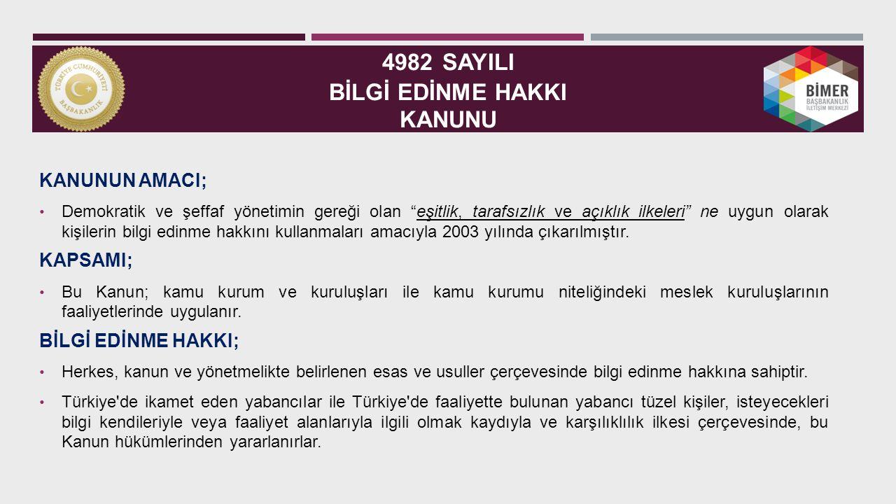 4982 SAYILI BİLGİ EDİNME HAKKI KANUNU KANUNUN AMACI; Demokratik ve şeffaf yönetimin gereği olan eşitlik, tarafsızlık ve açıklık ilkeleri ne uygun olarak kişilerin bilgi edinme hakkını kullanmaları amacıyla 2003 yılında çıkarılmıştır.