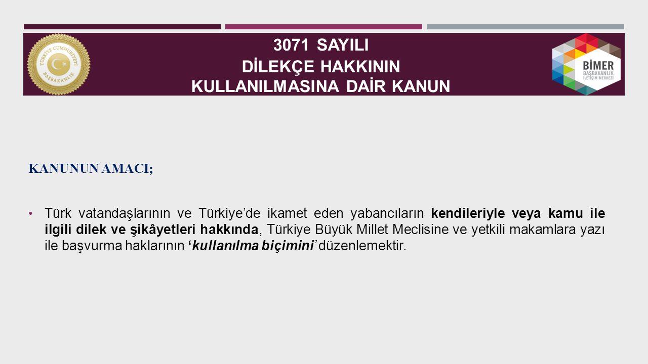 3071 SAYILI DİLEKÇE HAKKININ KULLANILMASINA DAİR KANUN KANUNUN AMACI; Türk vatandaşlarının ve Türkiye'de ikamet eden yabancıların kendileriyle veya kamu ile ilgili dilek ve şikâyetleri hakkında, Türkiye Büyük Millet Meclisine ve yetkili makamlara yazı ile başvurma haklarının 'kullanılma biçimini' düzenlemektir.