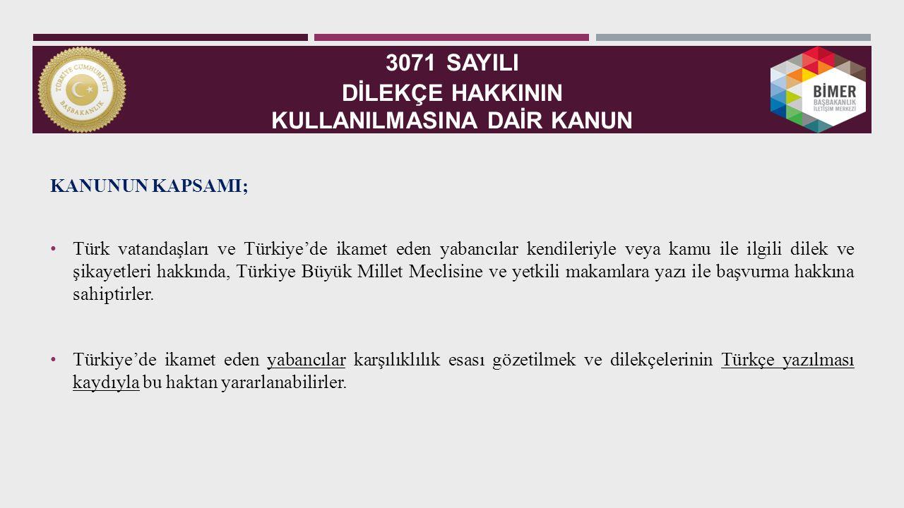 3071 SAYILI DİLEKÇE HAKKININ KULLANILMASINA DAİR KANUN KANUNUN KAPSAMI; Türk vatandaşları ve Türkiye'de ikamet eden yabancılar kendileriyle veya kamu ile ilgili dilek ve şikayetleri hakkında, Türkiye Büyük Millet Meclisine ve yetkili makamlara yazı ile başvurma hakkına sahiptirler.
