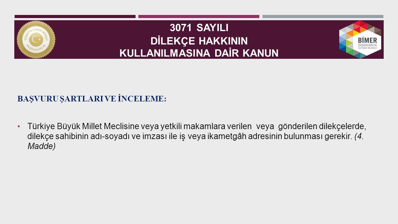 3071 SAYILI DİLEKÇE HAKKININ KULLANILMASINA DAİR KANUN BAŞVURU ŞARTLARI VE İNCELEME: Türkiye Büyük Millet Meclisine veya yetkili makamlara verilen veya gönderilen dilekçelerde, dilekçe sahibinin adı-soyadı ve imzası ile iş veya ikametgâh adresinin bulunması gerekir.