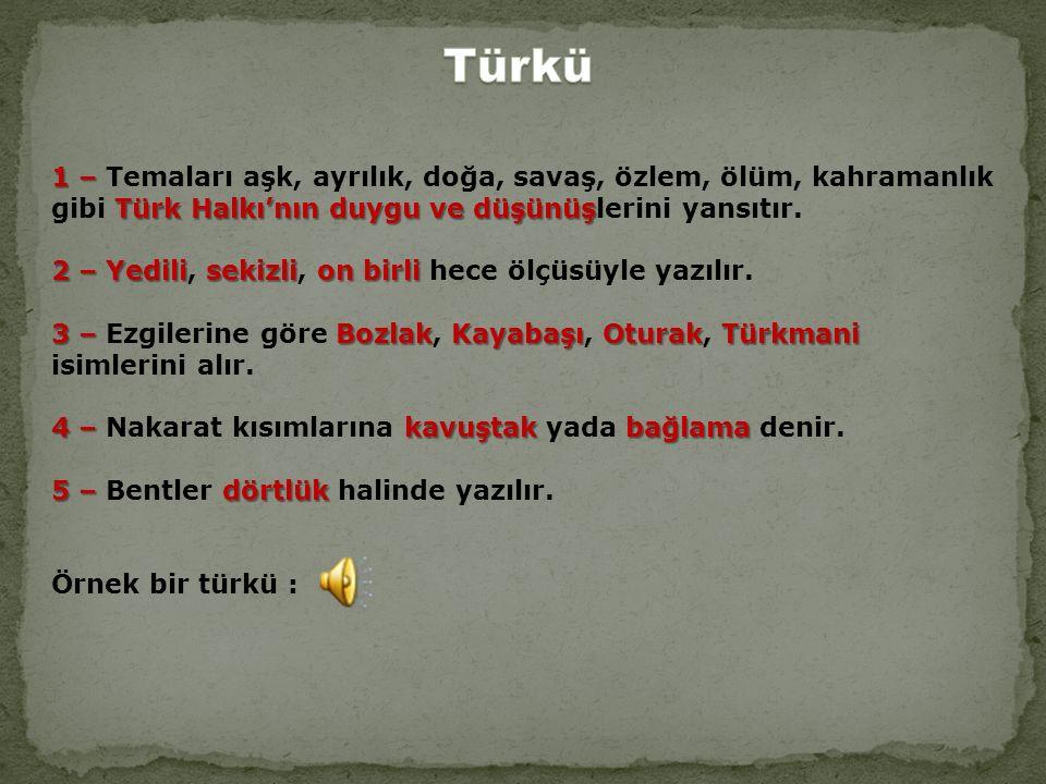1 – Türk Halkı'nın duygu ve düşünüş 1 – Temaları aşk, ayrılık, doğa, savaş, özlem, ölüm, kahramanlık gibi Türk Halkı'nın duygu ve düşünüşlerini yansıtır.