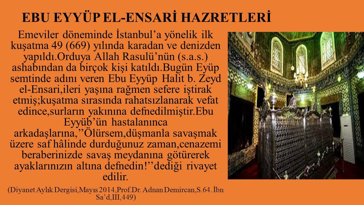 EBU EYYÜP EL-ENSARİ HAZRETLERİ Emeviler döneminde İstanbul'a yönelik ilk kuşatma 49 (669) yılında karadan ve denizden yapıldı.Orduya Allah Rasulü'nün (s.a.s.) ashabından da birçok kişi katıldı.Bugün Eyüp semtinde adını veren Ebu Eyyüp Halit b.