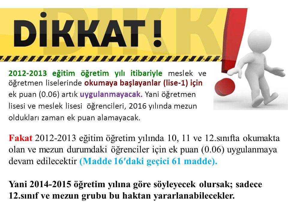 2012-2013 eğitim öğretim yılı itibariyle meslek ve öğretmen liselerinde okumaya başlayanlar (lise-1) için ek puan (0.06) artık uygulanmayacak.