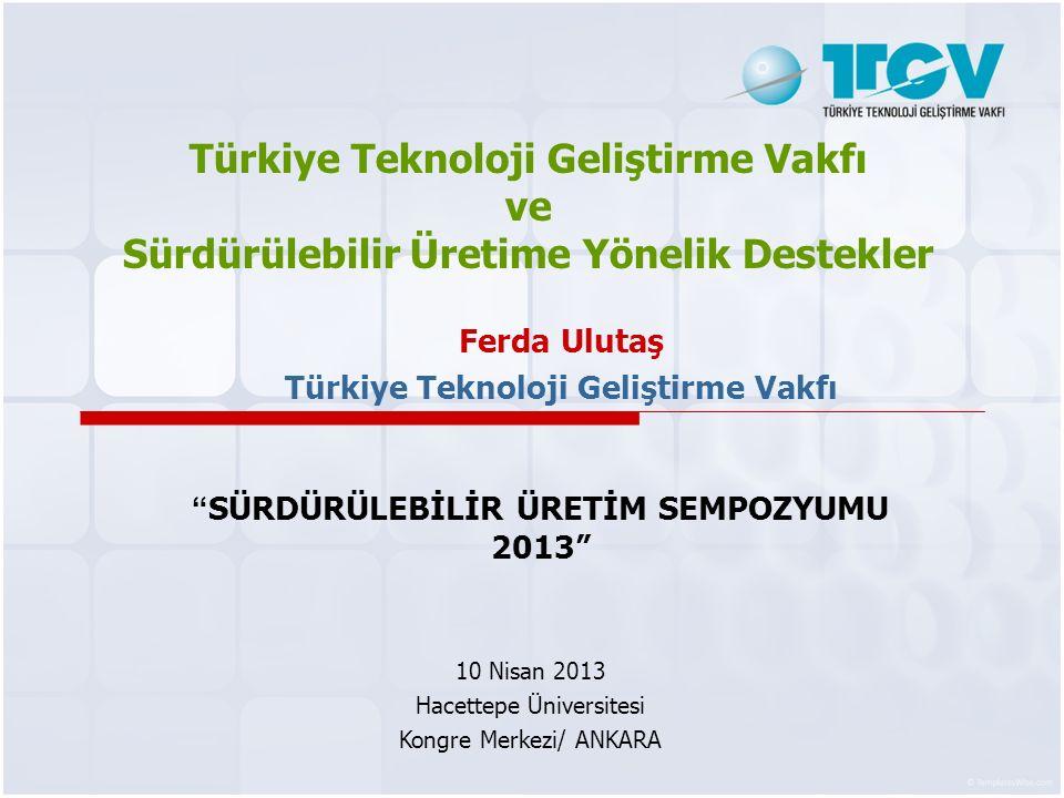 Türkiye Teknoloji Geliştirme Vakfı ve Sürdürülebilir Üretime Yönelik Destekler Ferda Ulutaş Türkiye Teknoloji Geliştirme Vakfı SÜRDÜRÜLEBİLİR ÜRETİM SEMPOZYUMU 2013 10 Nisan 2013 Hacettepe Üniversitesi Kongre Merkezi/ ANKARA
