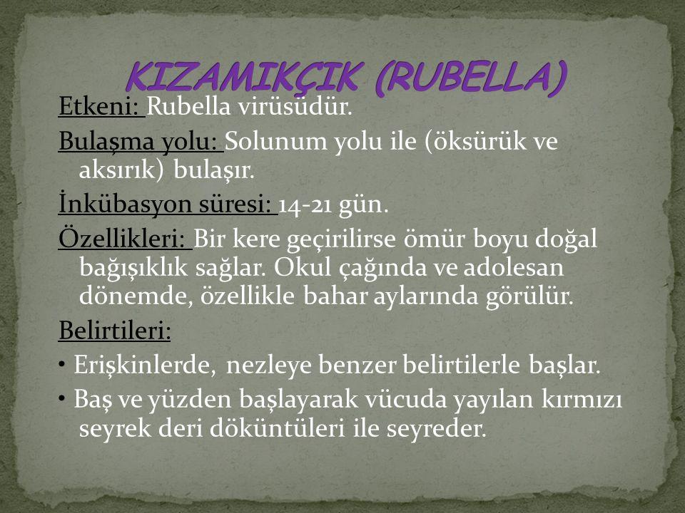 Etkeni: Rubella virüsüdür. Bulaşma yolu: Solunum yolu ile (öksürük ve aksırık) bulaşır. İnkübasyon süresi: 14-21 gün. Özellikleri: Bir kere geçirilirs