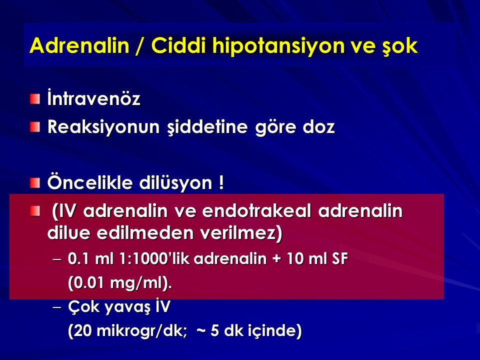 Adrenalin / Ciddi hipotansiyon ve şok İntravenöz Reaksiyonun şiddetine göre doz Öncelikle dilüsyon .