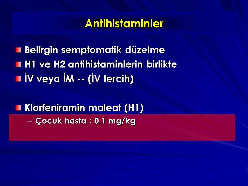 Antihistaminler Belirgin semptomatik düzelme H1 ve H2 antihistaminlerin birlikte İV veya İM -- (İV tercih) Klorfeniramin maleat (H1) – Çocuk hasta: 0.1 mg/kg