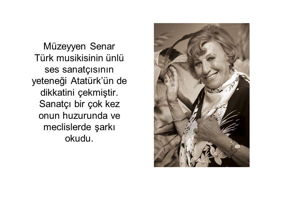 Müzeyyen Senar Türk musikisinin ünlü ses sanatçısının yeteneği Atatürk'ün de dikkatini çekmiştir. Sanatçı bir çok kez onun huzurunda ve meclislerde şa