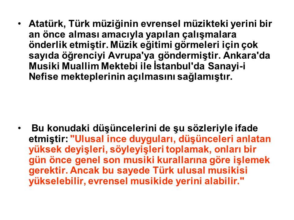 Atatürk, Türk müziğinin evrensel müzikteki yerini bir an önce alması amacıyla yapılan çalışmalara önderlik etmiştir. Müzik eğitimi görmeleri için çok