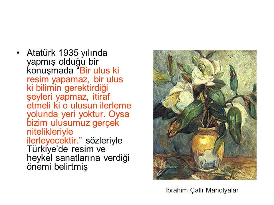 """Atatürk 1935 yılında yapmış olduğu bir konuşmada """"Bir ulus ki resim yapamaz, bir ulus ki bilimin gerektirdiği şeyleri yapmaz, itiraf etmeli ki o ulusu"""