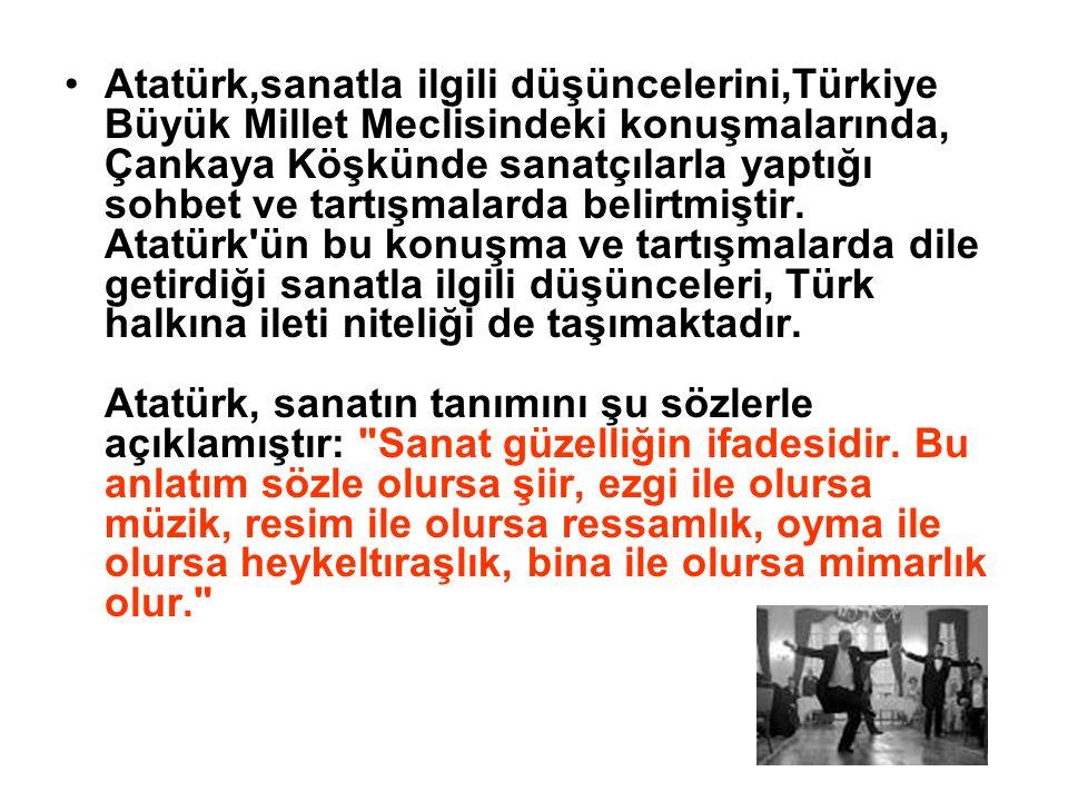 Atatürk,sanatla ilgili düşüncelerini,Türkiye Büyük Millet Meclisindeki konuşmalarında, Çankaya Köşkünde sanatçılarla yaptığı sohbet ve tartışmalarda b