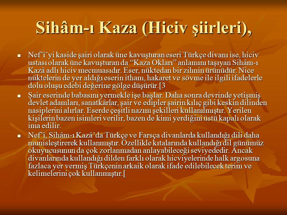 """Sihâm-ı Kaza (Hiciv şiirleri), Nef'î'yi kaside şairi olarak üne kavuşturan eseri Türkçe divanı ise, hiciv ustası olarak üne kavuşturan da """"Kaza Okları"""