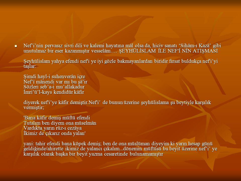 Nef'i'nin pervasız sivri dili ve kalemi hayatına mâl olsa da, hiciv sanatı 'Sihâm-ı Kazâ' gibi unutulmaz bir eser kazanmıştır vesselâm…. ŞEYHÜLİSLAM İ