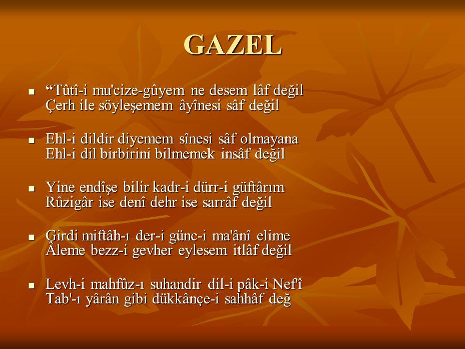 """GAZEL """"Tûtî-i mu'cize-gûyem ne desem lâf değil Çerh ile söyleşemem âyînesi sâf değil """"Tûtî-i mu'cize-gûyem ne desem lâf değil Çerh ile söyleşemem âyîn"""