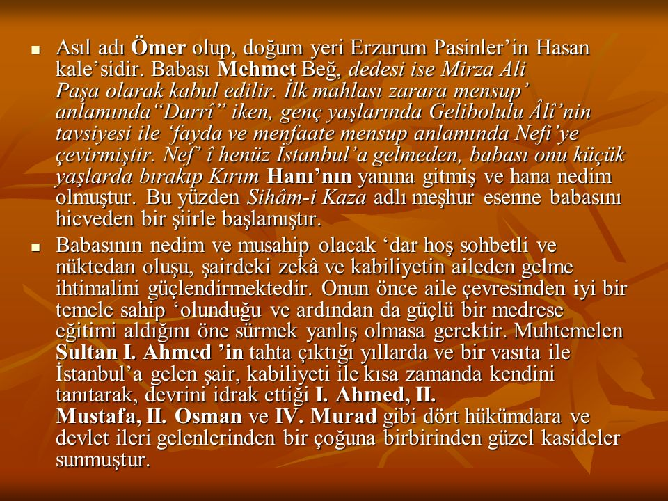 Asıl adı Ömer olup, doğum yeri Erzurum Pasinler'in Hasan kale'sidir. Babası Mehmet Beğ, dedesi ise Mirza Ali Paşa olarak kabul edilir. İlk mahlası za