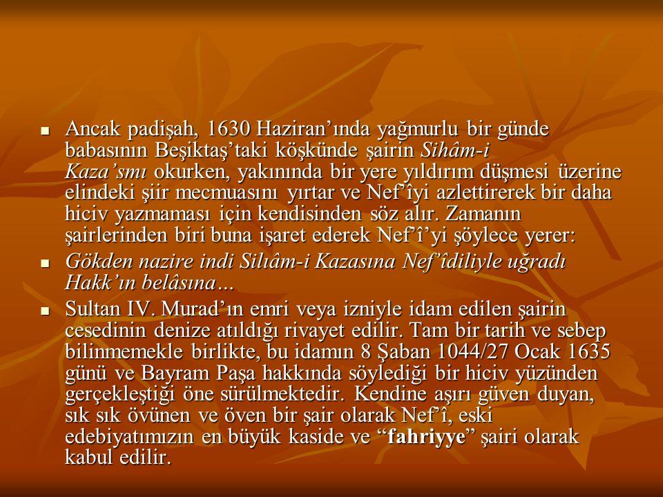 Ancak padişah, 1630 Haziran'ında yağmurlu bir günde babasının Beşiktaş'taki köşkünde şairin Sihâm-i Kaza'smı okurken, yakınında bir yere yıldırım düşmesi üzerine elindeki şiir mecmuasını yırtar ve Nef'îyi azlettirerek bir daha hiciv yazmaması için kendisinden söz alır.