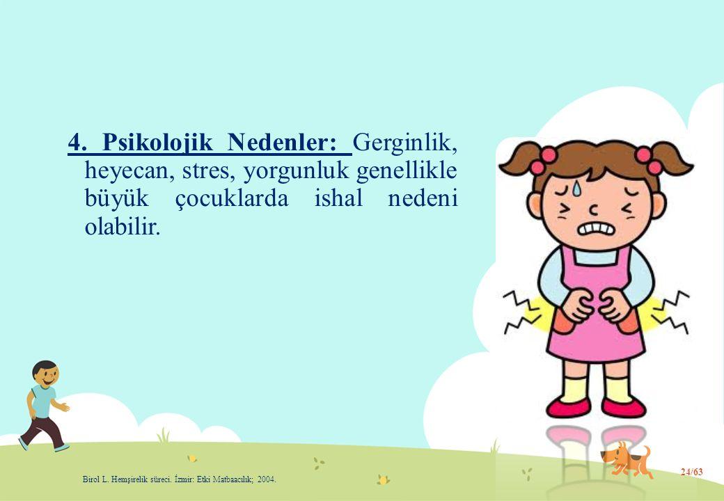 4. Psikolojik Nedenler: Gerginlik, heyecan, stres, yorgunluk genellikle büyük çocuklarda ishal nedeni olabilir. 24/63 Birol L. Hemşirelik süreci. İzmi