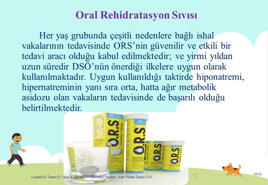 Oral Rehidratasyon Sıvısı Her yaş grubunda çeşitli nedenlere bağlı ishal vakalarının tedavisinde ORS'nin güvenilir ve etkili bir tedavi aracı olduğu kabul edilmektedir; ve yirmi yıldan uzun süredir DSÖ'nün önerdiği ilkelere uygun olarak kullanılmaktadır.