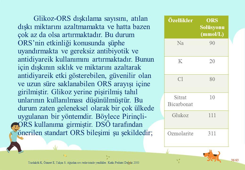 Glikoz-ORS dışkılama sayısını, atılan dışkı miktarını azaltmamakta ve hatta bazen çok az da olsa artırmaktadır. Bu durum ORS'nin etkinliği konusunda ş