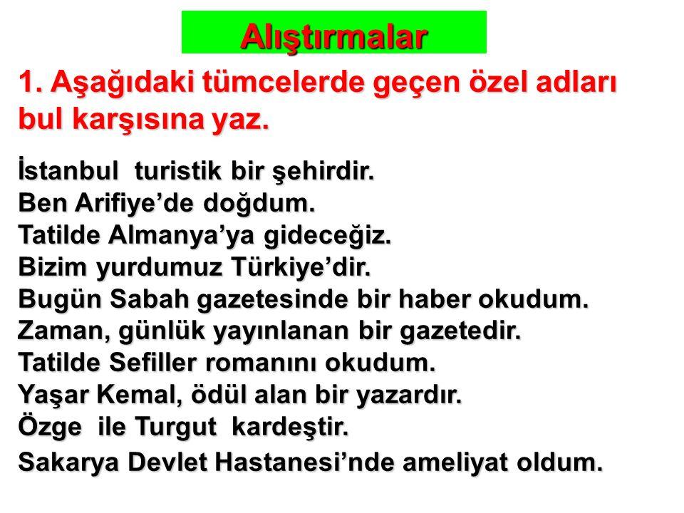 1. Aşağıdaki tümcelerde geçen özel adları bul karşısına yaz. İstanbul turistik bir şehirdir. Ben Arifiye'de doğdum. Tatilde Almanya'ya gideceğiz. Bizi