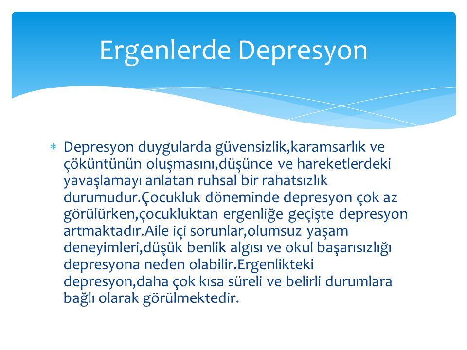  Depresyon duygularda güvensizlik,karamsarlık ve çöküntünün oluşmasını,düşünce ve hareketlerdeki yavaşlamayı anlatan ruhsal bir rahatsızlık durumudur.Çocukluk döneminde depresyon çok az görülürken,çocukluktan ergenliğe geçişte depresyon artmaktadır.Aile içi sorunlar,olumsuz yaşam deneyimleri,düşük benlik algısı ve okul başarısızlığı depresyona neden olabilir.Ergenlikteki depresyon,daha çok kısa süreli ve belirli durumlara bağlı olarak görülmektedir.