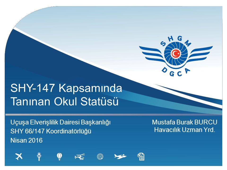 SHY-147 Kapsamında Tanınan Okul Statüsü Uçuşa Elverişlilik Dairesi Başkanlığı SHY 66/147 Koordinatörlüğü Nisan 2016 Mustafa Burak BURCU Havacılık Uzman Yrd.