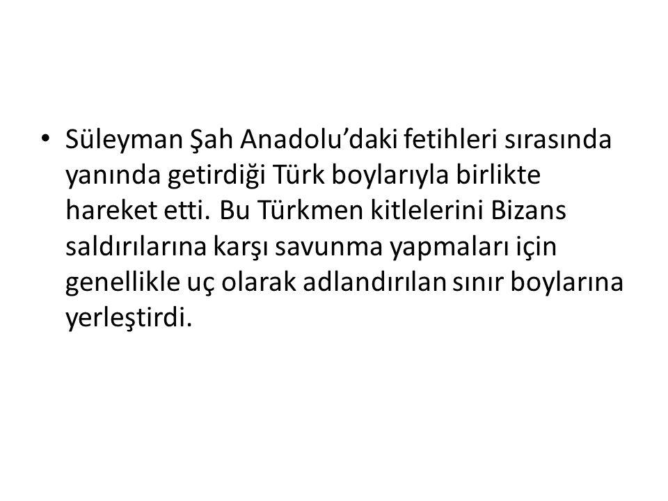 Süleyman Şah Anadolu'daki fetihleri sırasında yanında getirdiği Türk boylarıyla birlikte hareket etti.