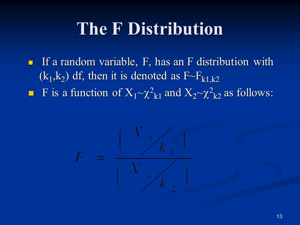 13 The F Distribution If a random variable, F, has an F distribution with (k 1,k 2 ) df, then it is denoted as F~F k1,k2 If a random variable, F, has an F distribution with (k 1,k 2 ) df, then it is denoted as F~F k1,k2 F is a function of X 1 ~  2 k1 and X 2 ~  2 k2 as follows: F is a function of X 1 ~  2 k1 and X 2 ~  2 k2 as follows: