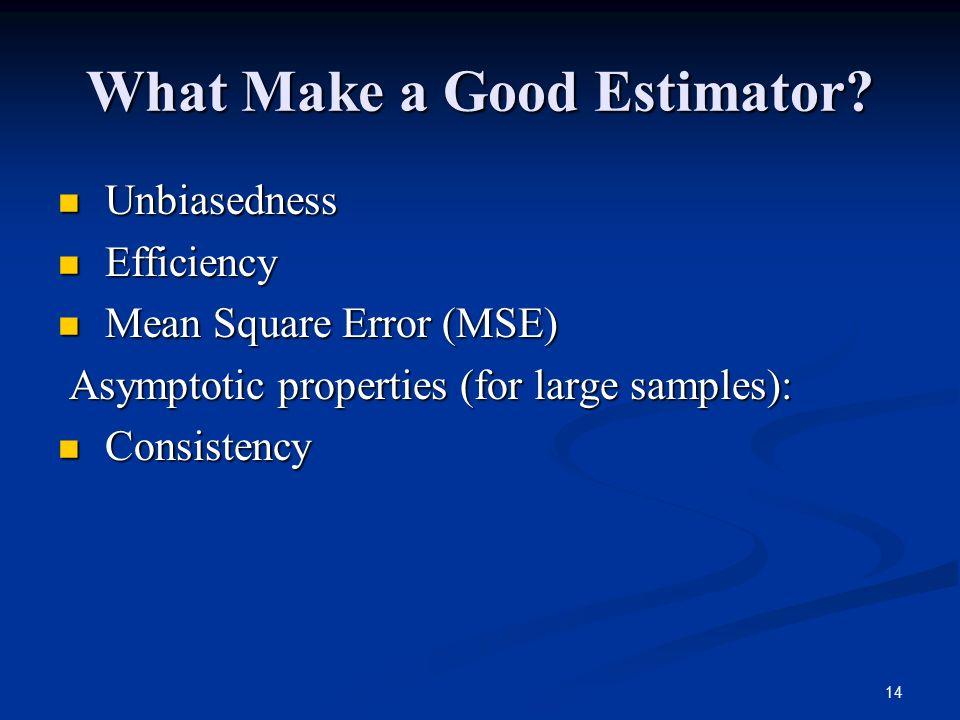 14 What Make a Good Estimator? Unbiasedness Unbiasedness Efficiency Efficiency Mean Square Error (MSE) Mean Square Error (MSE) Asymptotic properties (