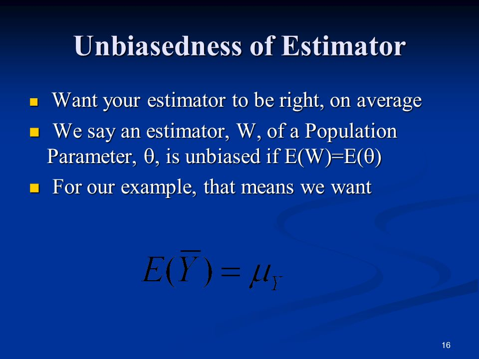16 Unbiasedness of Estimator Want your estimator to be right, on average Want your estimator to be right, on average We say an estimator, W, of a Population Parameter, , is unbiased if E(W)=E(  ) We say an estimator, W, of a Population Parameter, , is unbiased if E(W)=E(  ) For our example, that means we want For our example, that means we want