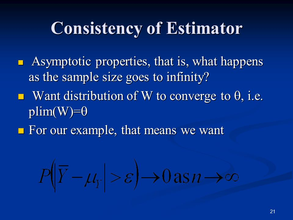 21 Consistency of Estimator Asymptotic properties, that is, what happens as the sample size goes to infinity.