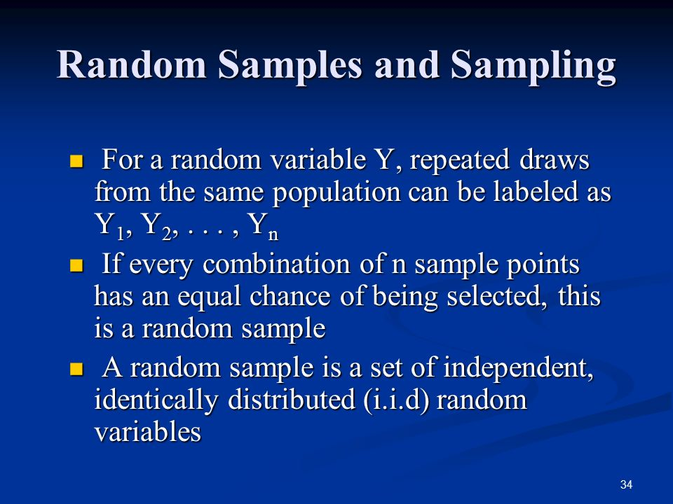 34 Random Samples and Sampling For a random variable Y, repeated draws from the same population can be labeled as Y 1, Y 2,..., Y n For a random variable Y, repeated draws from the same population can be labeled as Y 1, Y 2,..., Y n If every combination of n sample points has an equal chance of being selected, this is a random sample If every combination of n sample points has an equal chance of being selected, this is a random sample A random sample is a set of independent, identically distributed (i.i.d) random variables A random sample is a set of independent, identically distributed (i.i.d) random variables