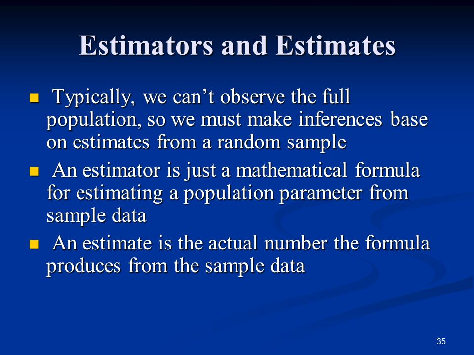 35 Estimators and Estimates Typically, we can't observe the full population, so we must make inferences base on estimates from a random sample Typically, we can't observe the full population, so we must make inferences base on estimates from a random sample An estimator is just a mathematical formula for estimating a population parameter from sample data An estimator is just a mathematical formula for estimating a population parameter from sample data An estimate is the actual number the formula produces from the sample data An estimate is the actual number the formula produces from the sample data