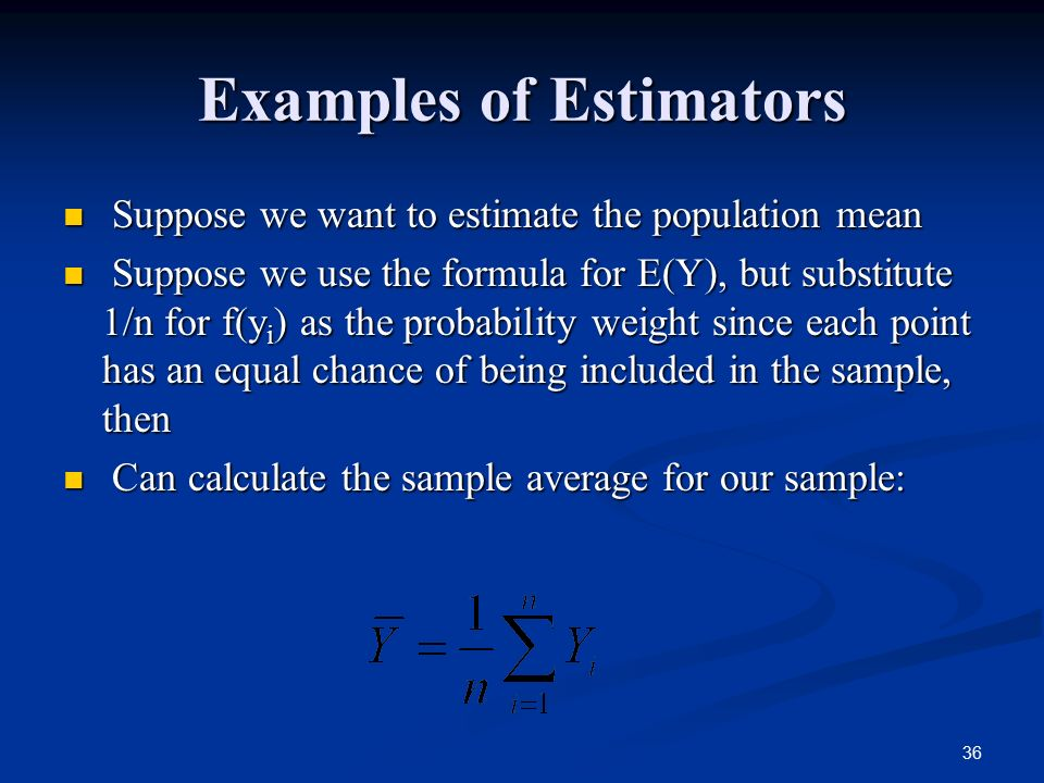 36 Examples of Estimators Suppose we want to estimate the population mean Suppose we want to estimate the population mean Suppose we use the formula for E(Y), but substitute 1/n for f(y i ) as the probability weight since each point has an equal chance of being included in the sample, then Suppose we use the formula for E(Y), but substitute 1/n for f(y i ) as the probability weight since each point has an equal chance of being included in the sample, then Can calculate the sample average for our sample: Can calculate the sample average for our sample: