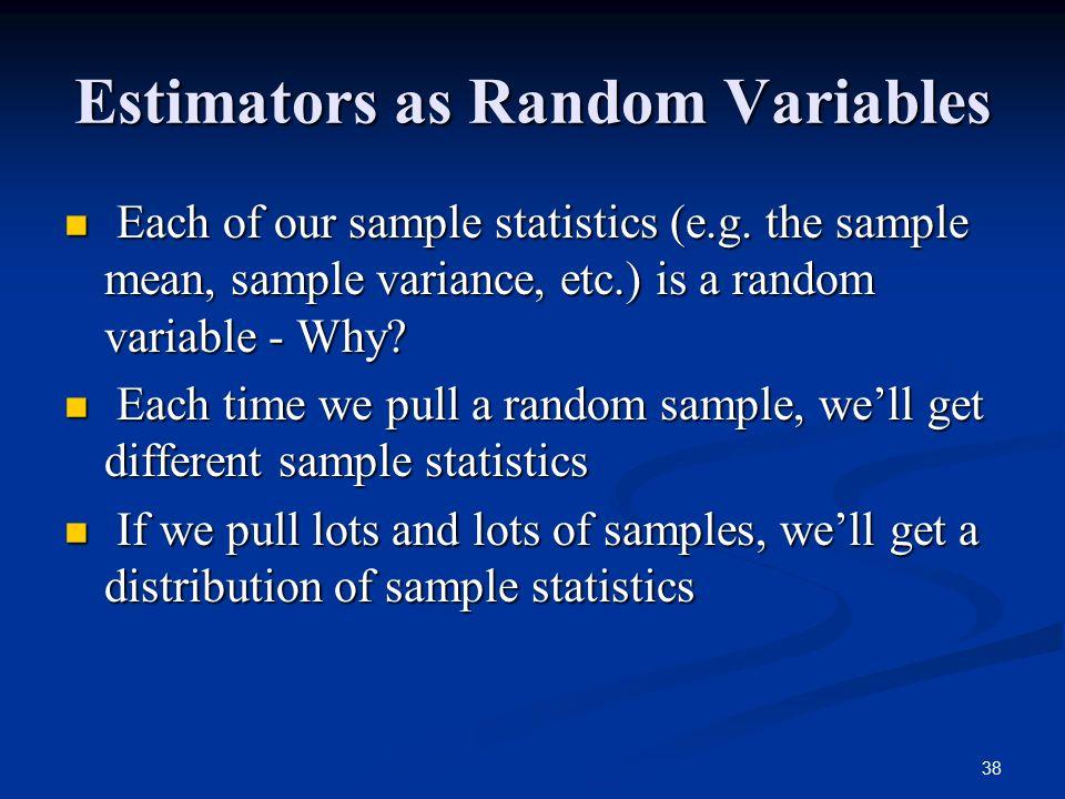 38 Estimators as Random Variables Each of our sample statistics (e.g. the sample mean, sample variance, etc.) is a random variable - Why? Each of our