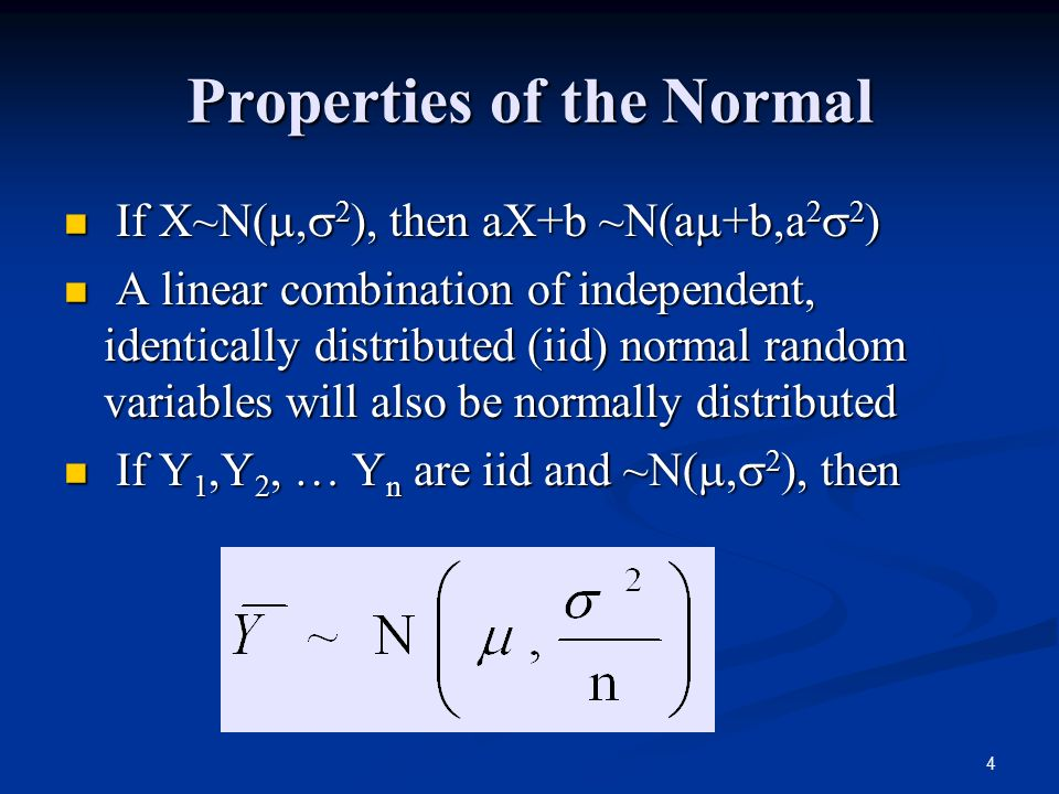 4 Properties of the Normal If X~N( ,  2 ), then aX+b ~N(a  +b,a 2  2 ) If X~N( ,  2 ), then aX+b ~N(a  +b,a 2  2 ) A linear combination of independent, identically distributed (iid) normal random variables will also be normally distributed A linear combination of independent, identically distributed (iid) normal random variables will also be normally distributed If Y 1,Y 2, … Y n are iid and ~N( ,  2 ), then If Y 1,Y 2, … Y n are iid and ~N( ,  2 ), then