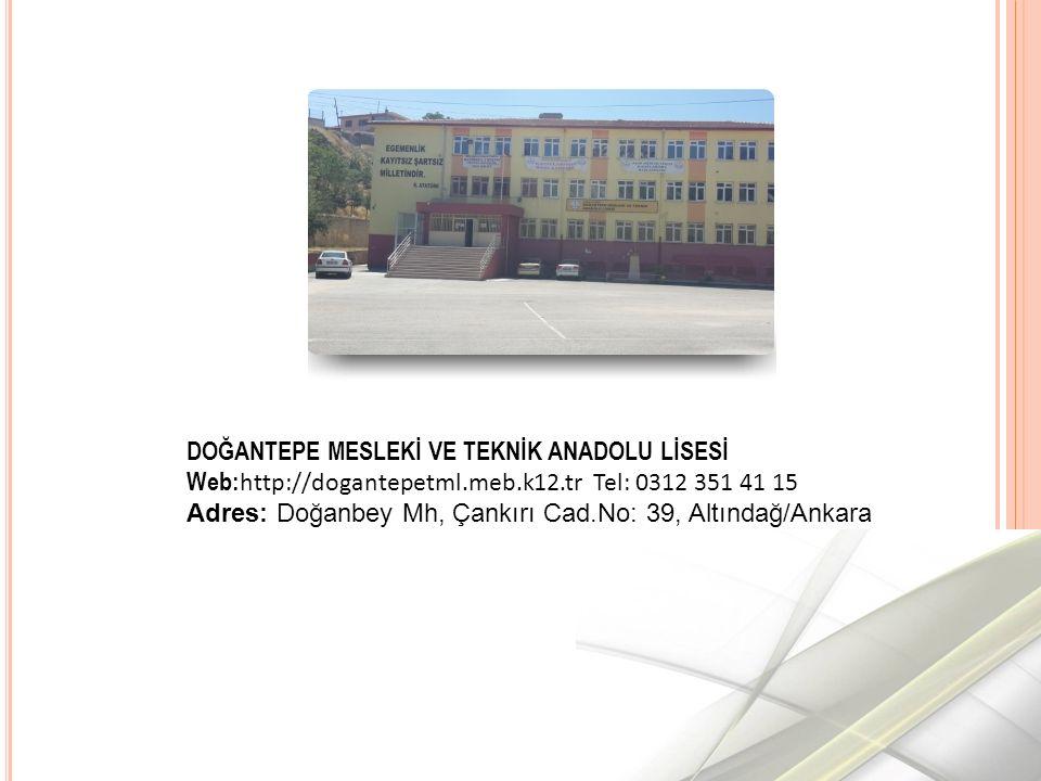 DOĞANTEPE MESLEKİ VE TEKNİK ANADOLU LİSESİ Web: http://dogantepetml.meb.k12.tr Tel: 0312 351 41 15 Adres: Doğanbey Mh, Çankırı Cad.No: 39, Altındağ/Ankara