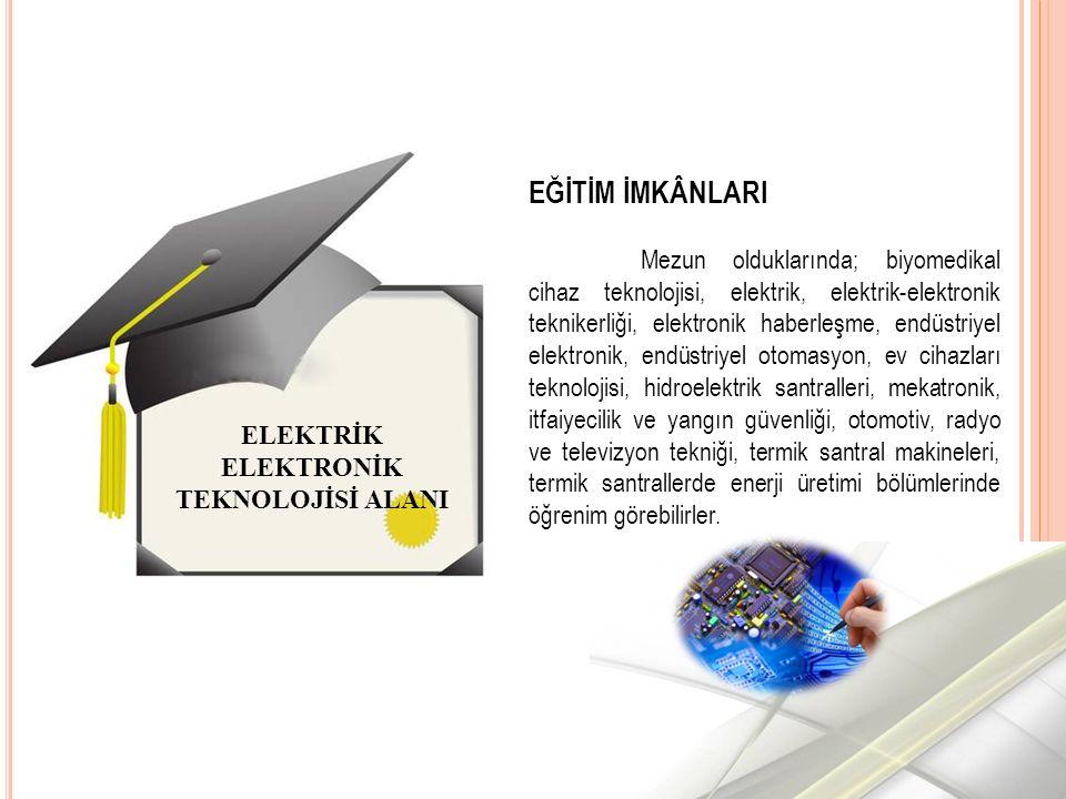 ELEKTRİK ELEKTRONİK TEKNOLOJİSİ ALANI EĞİTİM İMKÂNLARI Mezun olduklarında; biyomedikal cihaz teknolojisi, elektrik, elektrik-elektronik teknikerliği, elektronik haberleşme, endüstriyel elektronik, endüstriyel otomasyon, ev cihazları teknolojisi, hidroelektrik santralleri, mekatronik, itfaiyecilik ve yangın güvenliği, otomotiv, radyo ve televizyon tekniği, termik santral makineleri, termik santrallerde enerji üretimi bölümlerinde öğrenim görebilirler.