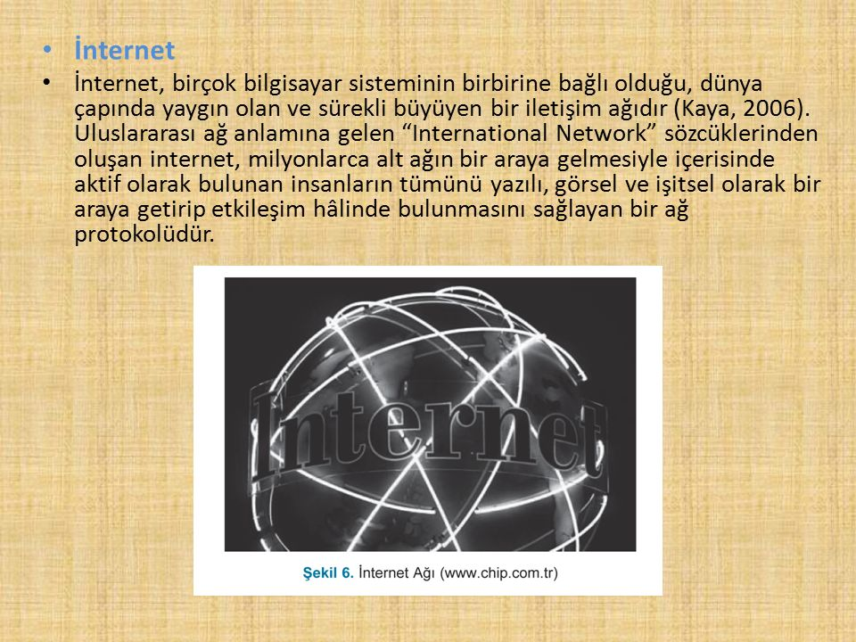 İnternet İnternet, birçok bilgisayar sisteminin birbirine bağlı olduğu, dünya çapında yaygın olan ve sürekli büyüyen bir iletişim ağıdır (Kaya, 2006).