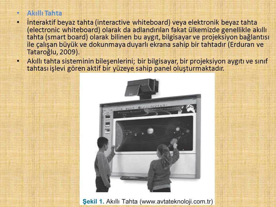 Akıllı Tahta İnteraktif beyaz tahta (interactive whiteboard) veya elektronik beyaz tahta (electronic whiteboard) olarak da adlandırılan fakat ülkemizde genellikle akıllı tahta (smart board) olarak bilinen bu aygıt, bilgisayar ve projeksiyon bağlantısı ile çalışan büyük ve dokunmaya duyarlı ekrana sahip bir tahtadır (Erduran ve Tataroğlu, 2009).